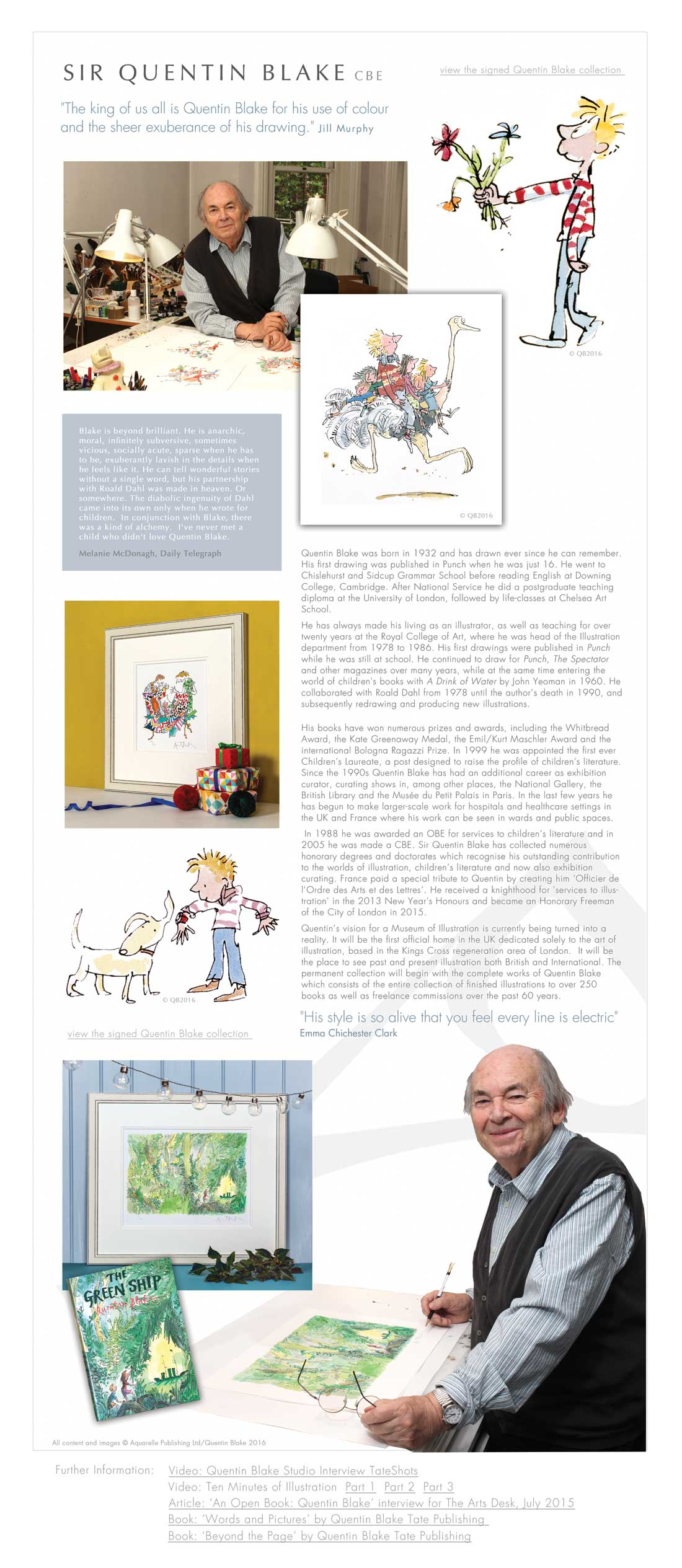 "SIR QUENTIN BLAKE CBE ""The king of us all is Quentin Blake for his use of colour  and the sheer exuberance of his drawing."" Jill Murphy Blake is beyond brilliant. He is anarchic,  moral, infinitely subversive, sometimes  vicious, socially acute, sparse when he has  to be, exuberantly lavish in the details when  he feels like it. He can tell wonderful stories  without a single word, but his partnership  with Roald Dahl was made in heaven. Or  somewhere. The diabolic ingenuity of Dahl  came into its own only when he wrote for  children.  In conjunction with Blake, there  was a kind of alchemy.  I've never met a  child who didn't love Quentin Blake.  Melanie McDonagh, Daily Telegraph Quentin Blake was born in 1932 and has drawn ever since he can remember. His first drawing was published in Punch when he was just 16. He went to Chislehurst and Sidcup Grammar School before reading English at Downing College, Cambridge. After National Service he did a postgraduate teaching diploma at the University of London, followed by life-classes at Chelsea Art School.  He has always made his living as an illustrator, as well as teaching for over twenty years at the Royal College of Art, where he was head of the Illustration department from 1978 to 1986. His first drawings were published in Punch while he was still at school. He continued to draw for Punch, The Spectator and other magazines over many years, while at the same time entering the world of children's books with A Drink of Water by John Yeoman in 1960. He collaborated with Roald Dahl from 1978 until the author's death in 1990, and subsequently redrawing and producing new illustrations.  His books have won numerous prizes and awards, including the Whitbread Award, the Kate Greenaway Medal, the Emil/Kurt Maschler Award and the international Bologna Ragazzi Prize. In 1999 he was appointed the first ever Children's Laureate, a post designed to raise the profile of children's literature.  Since the 1990s Quentin Blake has had an additional career as exhibition curator, curating shows in, among other places, the National Gallery, the British Library and the Musée du Petit Palais in Paris. In the last few years he has begun to make larger-scale work for hospitals and healthcare settings in the UK and France where his work can be seen in wards and public spaces.  In 1988 he was awarded an OBE for services to children's literature and in 2005 he was made a CBE. Sir Quentin Blake has collected numerous honorary degrees and doctorates which recognise his outstanding contribution to the worlds of illustration, children's literature and now also exhibition curating. France paid a special tribute to Quentin by creating him 'Officier de l'Ordre des Arts et des Lettres'. He received a knighthood for 'services to illustration' in the 2013 New Year's Honours and became an Honorary Freeman of the City of London in 2015. Quentin's vision for a Museum of Illustration is currently being turned into a reality. It will be the first official home in the UK dedicated solely to the art of illustration, based in the Kings Cross regeneration area of London.  It will be the place to see past and present illustration both British and International. The permanent collection will begin with the complete works of Quentin Blake which consists of the entire collection of finished illustrations to over 250 books as well as freelance commissions over the past 60 years. ""His style is so alive that you feel every line is electric""  Emma Chichester Clark"