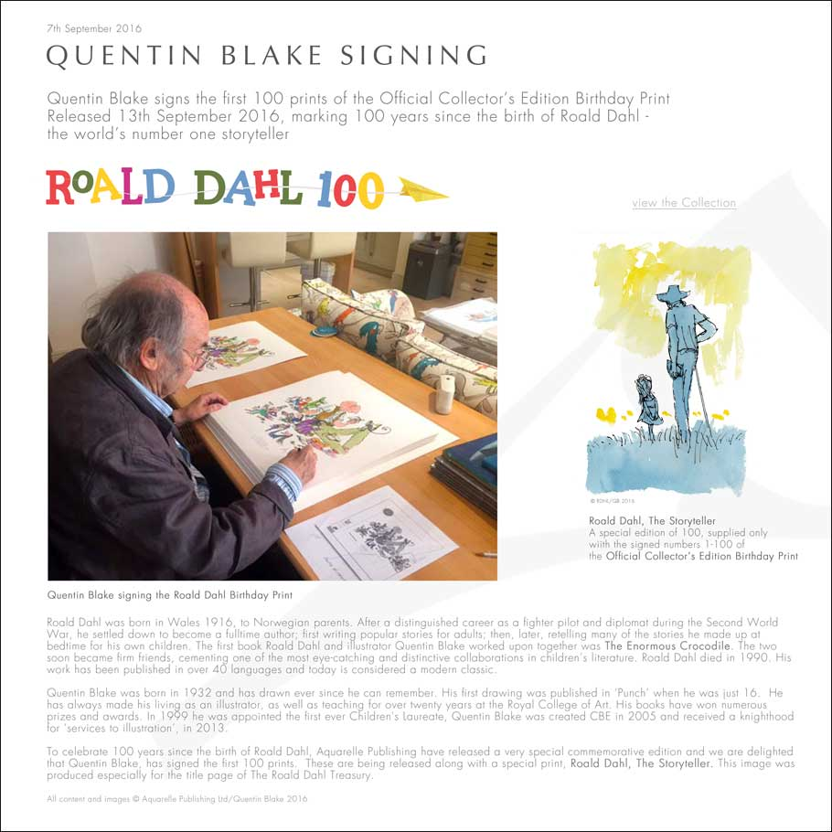 QUENTIN BLAKE SIGNING Quentin Blake signs the first 100 prints of the Official Collector's Edition Birthday Print Released 13th September 2016, marking 100 years since the birth of Roald Dahl - the world's number one storyteller Roald Dahl was born in Wales 1916, to Norwegian parents. After a distinguished career as a fighter pilot and diplomat during the Second World War, he settled down to become a fulltime author; first writing popular stories for adults; then, later, retelling many of the stories he made up at  bedtime for his own children. The first book Roald Dahl and illustrator Quentin Blake worked upon together was The Enormous Crocodile. The two soon became firm friends, cementing one of the most eye-catching and distinctive collaborations in children's literature. Roald Dahl died in 1990. His work has been published in over 40 languages and today is considered a modern classic.  Quentin Blake was born in 1932 and has drawn ever since he can remember. His first drawing was published in 'Punch' when he was just 16.  He has always made his living as an illustrator, as well as teaching for over twenty years at the Royal College of Art. His books have won numerous prizes and awards. In 1999 he was appointed the first ever Children's Laureate, Quentin Blake was created CBE in 2005 and received a knighthood for 'services to illustration', in 2013.   To celebrate 100 years since the birth of Roald Dahl, Aquarelle Publishing have released a very special commemorative edition and we are delighted that Quentin Blake, has signed the first 100 prints.  These are being released along with a special print, Roald Dahl, The Storyteller. This image was produced especially for the title page of The Roald Dahl Treasury.